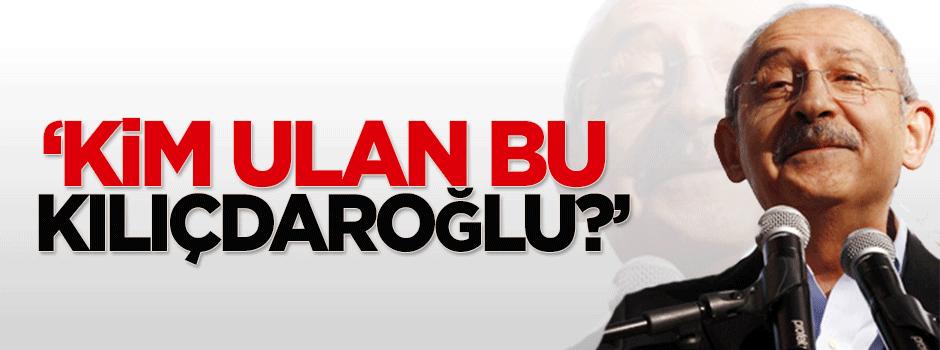 'Kim ulan bu Kılıçdaroğlu?'