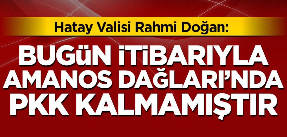 Hatay Valisi: Bugün itibarıyla Amanos Dağları'nda PKK terör örgütü kalmamıştır