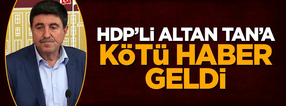 HDP'li Altan Tan'a kötü haber geldi