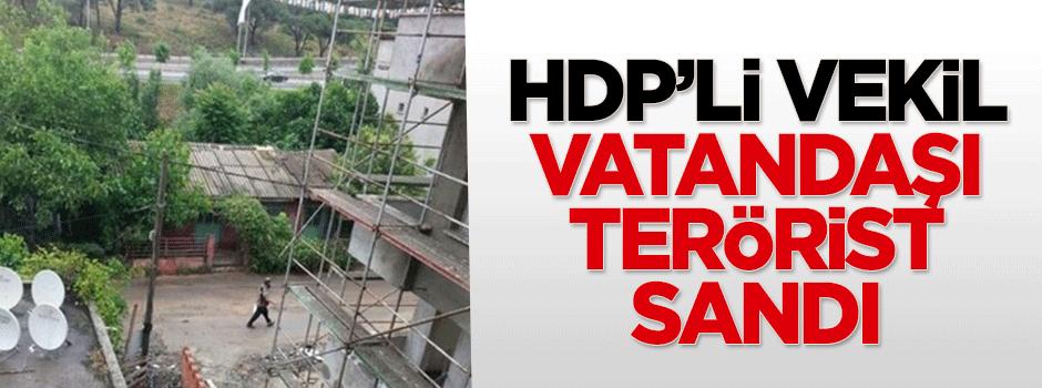 HDP'li vekil vatandaşı terörist sandı