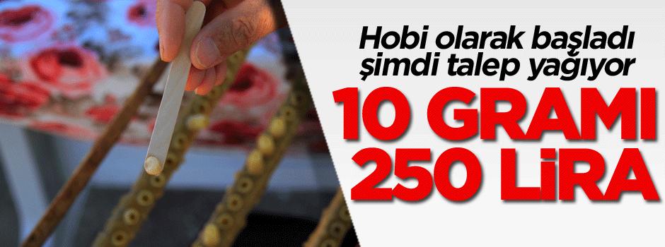 Hobi olarak başladı şimdi talep yağıyor, 10 gramı 250 lira