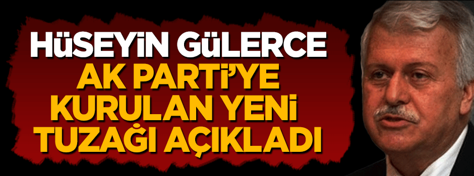 Hüseyin Gülerce AK Parti'ye kurulan yeni tuzağı açıkladı
