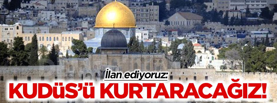 """""""İlan ediyoruz; Kudüs'ü kurtaracağız"""""""