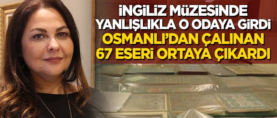 İngiliz müzesinde yanlışlıkla oraya girdi, Osmanlı'dan çalınan 67 eseri ortaya çıkardı!