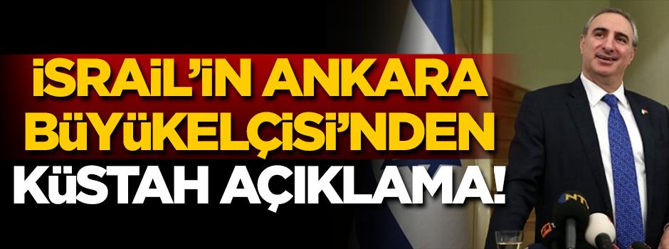 İsrail'in Ankara Büyükelçisi'nden küstah açıklama!