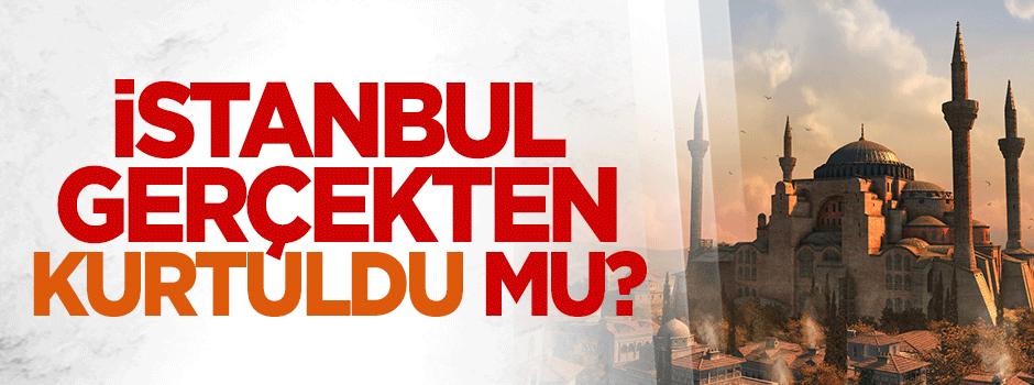 İstanbul gerçekten kurtuldu mu?