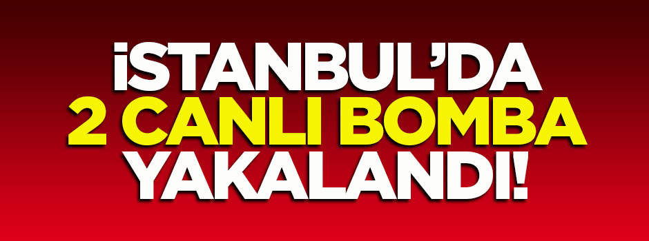 İstanbul'da 2 canlı bomba yakalandı!