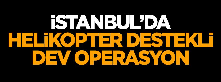 İstanbul'da helikopter destekli dev operasyon!