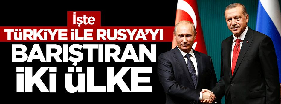 İşte Türkiye ile Rusya'yı barıştıran iki ülke!