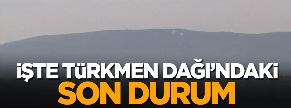 İşte Türkmen Dağı'nda son durum