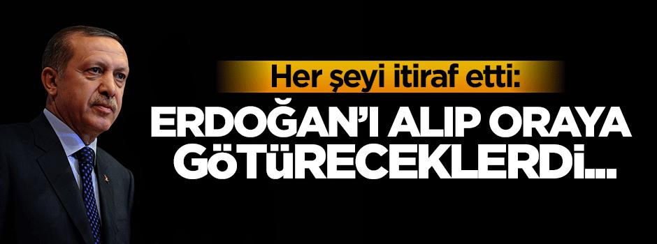 İtiraf etti: Erdoğan'ı alıp oraya götüreceklerdi