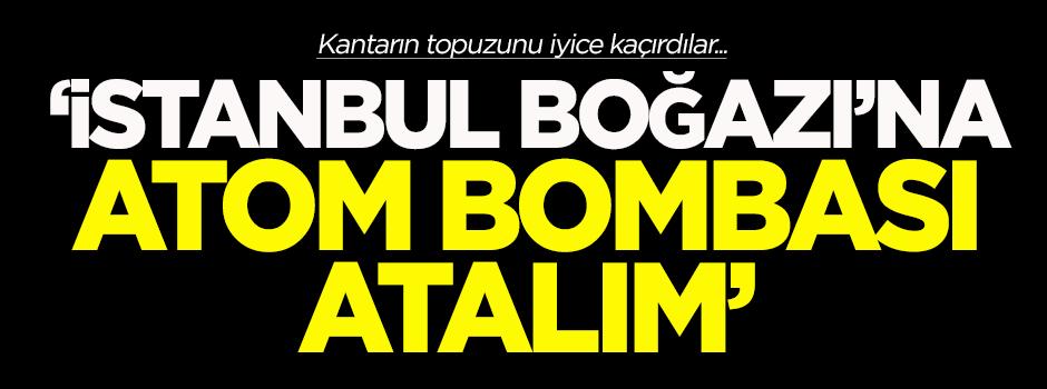 'İstanbul Boğazı'na atom bombası atalım'
