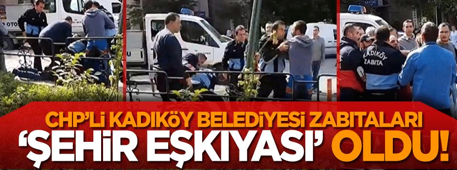 Kadıköy Belediyesi zabıta ekipleri 'şehir eşkıyası' oldu!