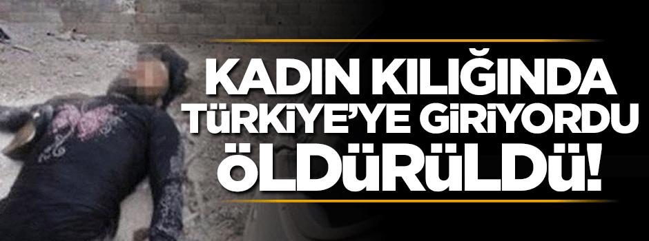 Kadın kılığında Türkiye'ye giriyordu öldürüldü!