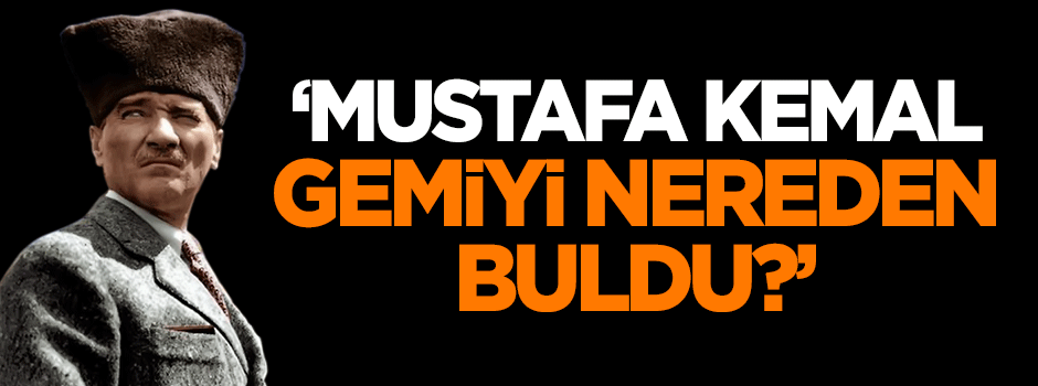 'Mustafa Kemal gemiyi nereden buldu?'