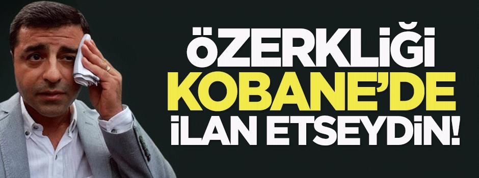 Özerkliği Kobane'de ilan etseydin ya!