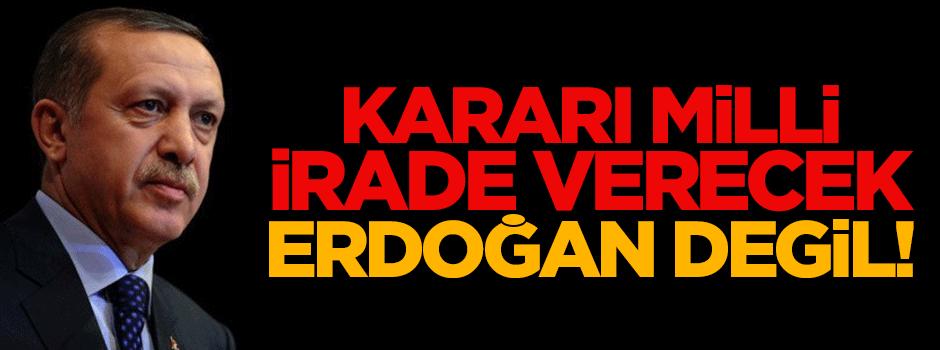 Kararı milli irade verecek, Erdoğan değil!