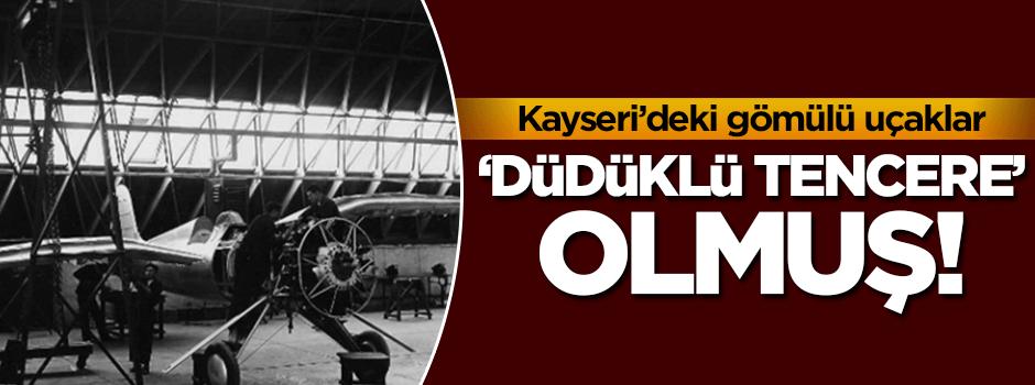 Kayseri'deki gömülü uçaklar düdüklü tencere olmuş!