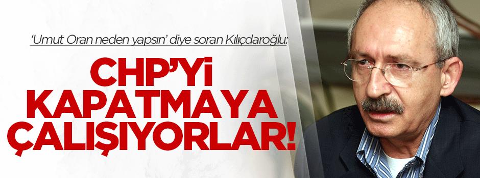 Kılıçdaroğlu: CHP'yi kapatmaya çalışıyorlar