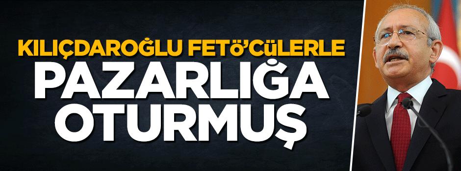Kılıçdaroğlu FETÖ ile pazarlığa oturmuş