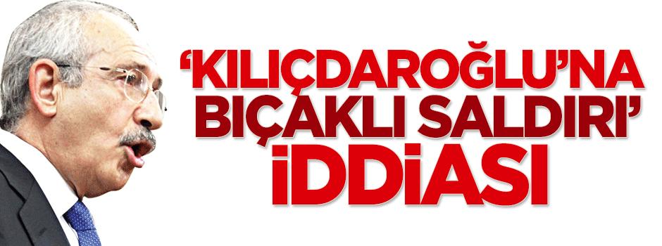 'Kılıçdaroğlu'na bıçaklı saldırı' iddiası