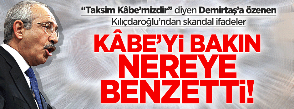 Kılıçdaroğlu'ndan skandal 'Kâbe' benzetmesi