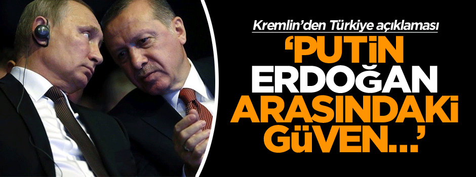 Kremlin'den açıklama: Putin ve Erdoğan arasındaki güven…