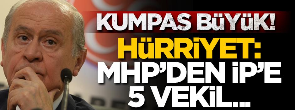 Kumpas büyük! Hürriyet: 5 MHP'li İP'e geçecek
