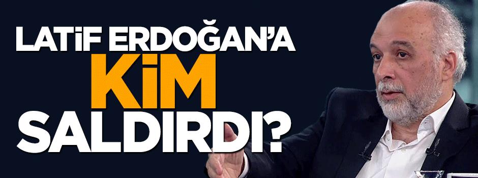 Latif Erdoğan'a kim saldırdı?