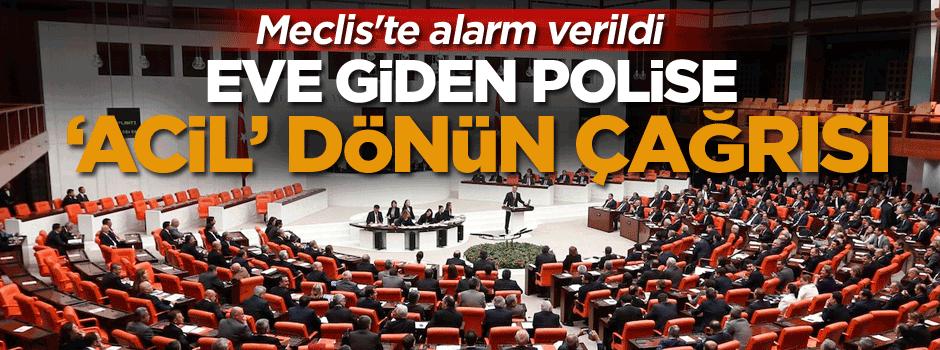 Meclis'te alarm verildi, eve giden polise 'acil' dönün çağrısı yapıldı