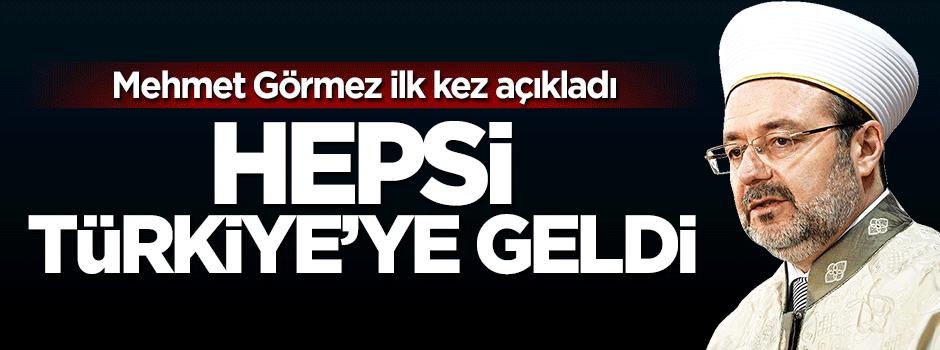 Görmez ilk kez açıkladı: Hepsi Türkiye'ye geldi