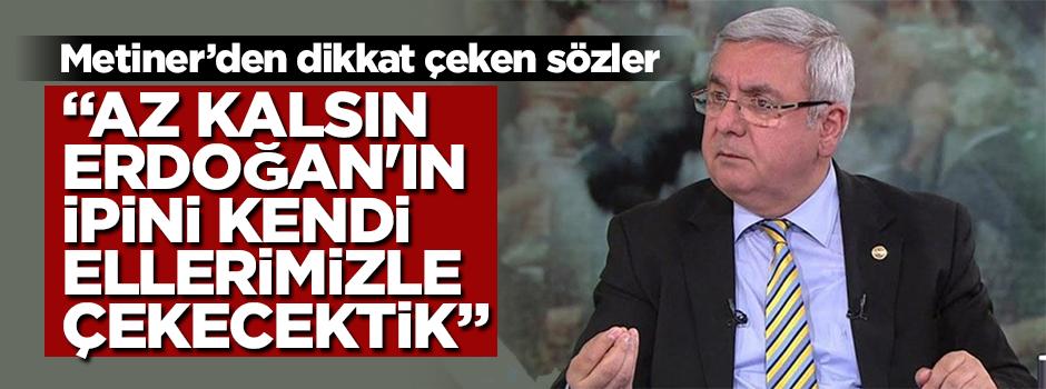 """Metiner'den dikkat çeken sözler! """"Az kalsın Erdoğan'ın ipini kendi ellerimizle çekecektik"""""""