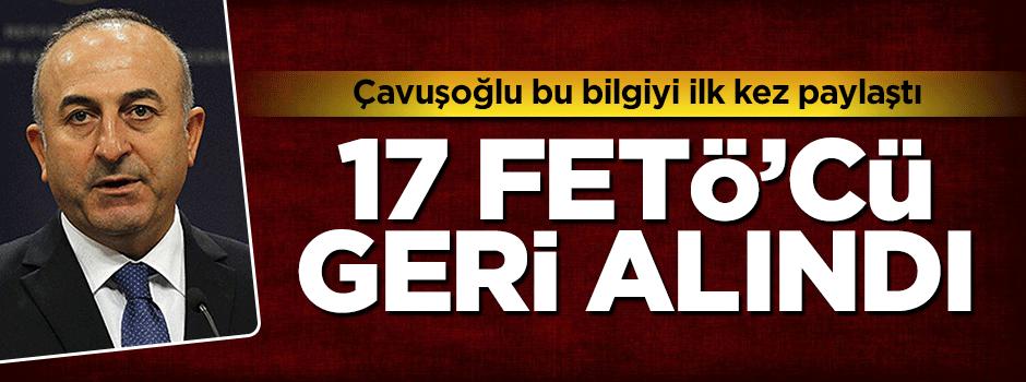 Mevlüt Çavuşoğlu: 17 FETÖ'cüyü geri aldık