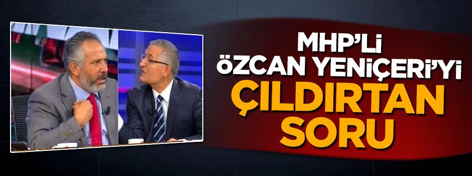 MHP'li Özcan Yeniçeri'yi çıldırtan soru