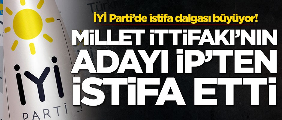 Millet İttifakı'nın adayı İYİ Parti'den istifa etti