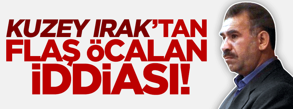 Kuzey Irak'tan flaş Öcalan iddiası!
