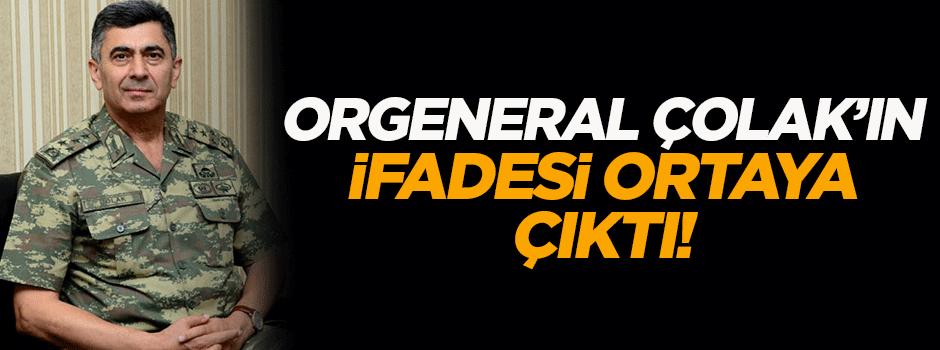 Orgenaral Çolak'ın ifadesi ortaya çıktı