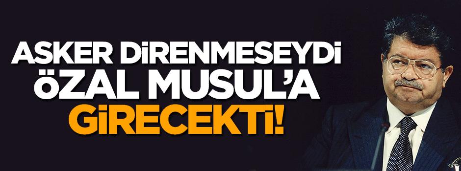 Asker direnmeseydi Özal Musul'a girecekti!