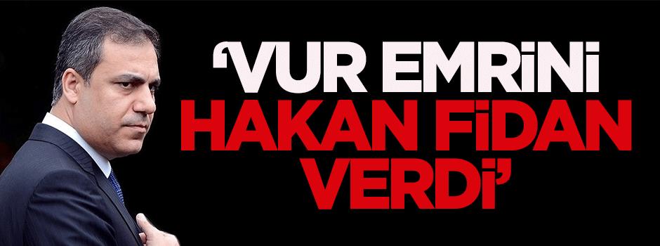 'Vur emrini Hakan Fidan verdi'
