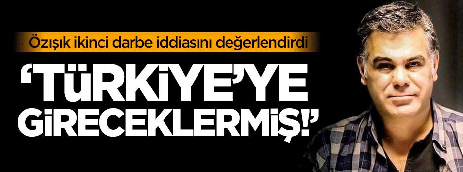 Özışık: Türkiye'ye gireceklermiş!
