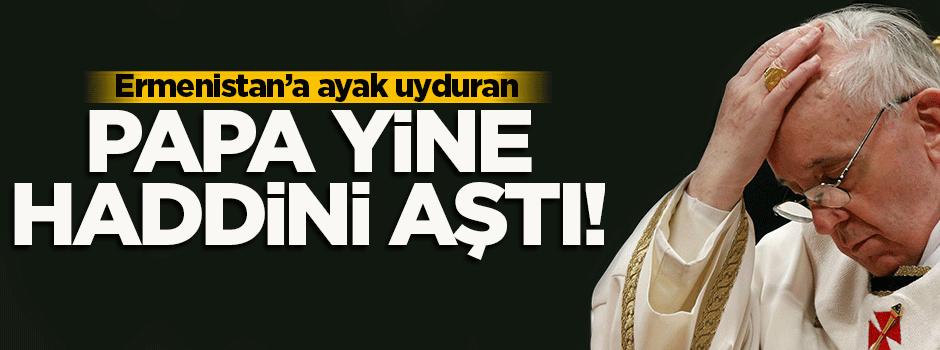 Papa yine haddini aştı!