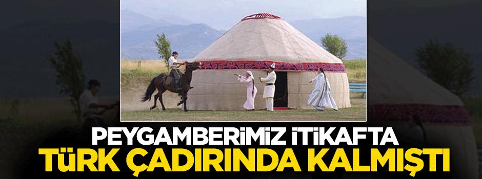 Peygamberimiz (s.a.v) itikâfta Türk çadırında kalmıştı