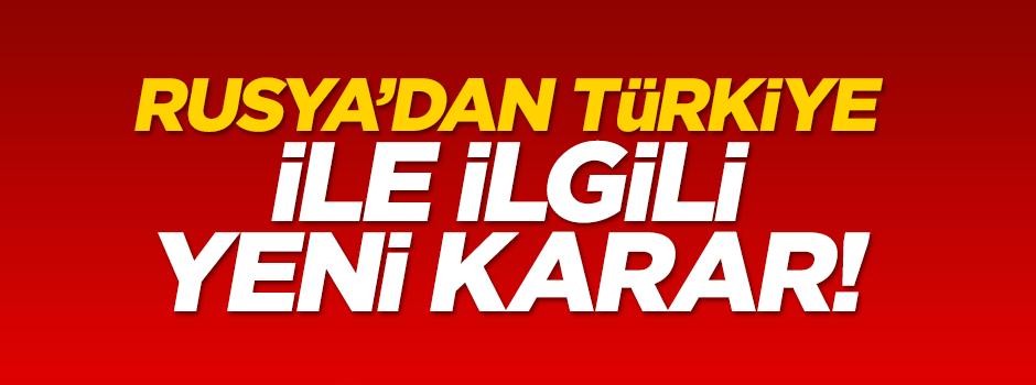 Rusya'dan Türkiye ile ilgili yeni karar!