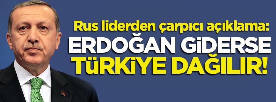 Rus lider: Erdoğan giderse, Türkiye dağılır!