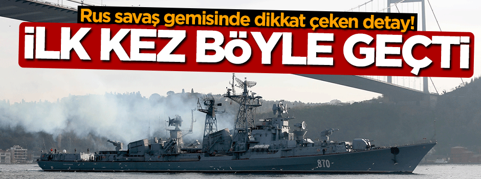 Rus savaş gemisi ilk kez böyle geçti!