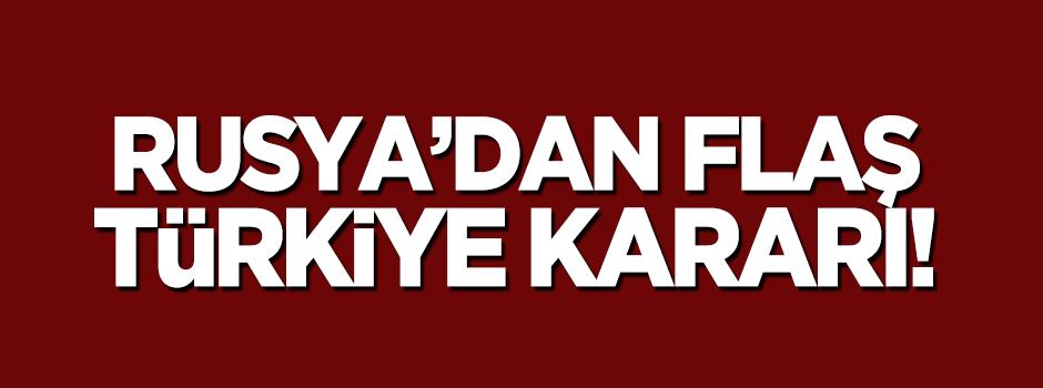Rusya'dan flaş 'Türkiye' kararı!