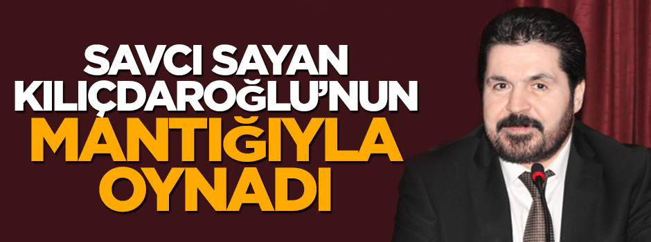 Savcı Sayan: Kılıçdaroğlu'nun zıt mantığını deşifre etti