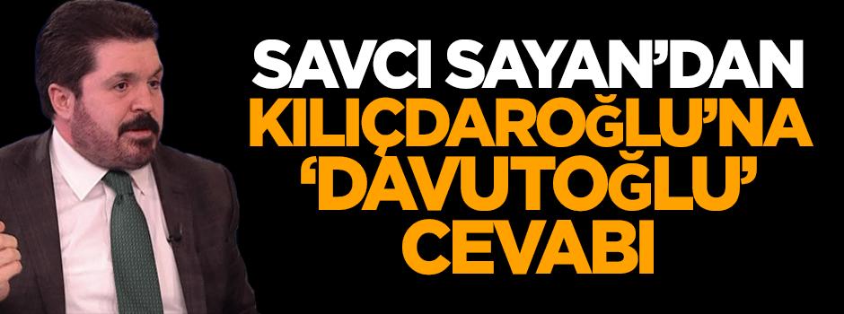 Savcı Sayan'dan Kılıçdaroğlu'na 'Davutoğlu' cevabı!