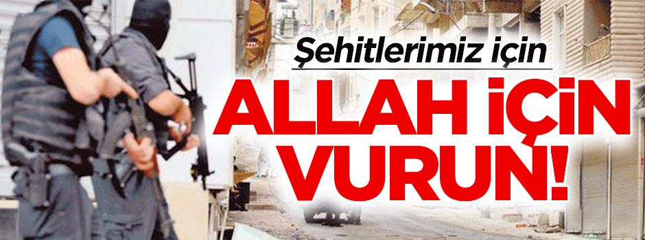 Şehitlerimiz için, Allah için vurun!