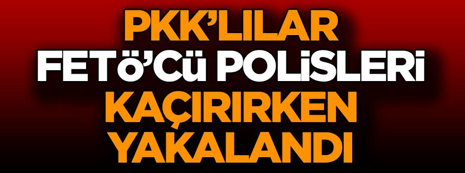 Şok! PKK'lılar FETÖ'cü polisleri kaçırırken yakalandı
